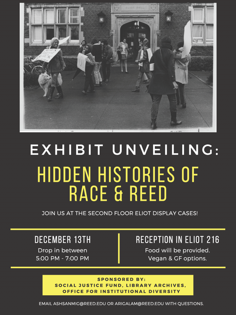 "Flyer for exhibit. Black and white photograph of Reed students protesting outside of Eliot Hall with signs. Flyer text reads: ""Exhibit unveiling: hidden histories of race & Reed. Join us at the second floor Eliot display cases! December 13th Drop in between 5pm-7pm. Reception in Eliot 216, food will be provided. Vegan & GF options. Sponsored by: social justice fund, library archives, office for institutional diversity. Email ashsanmic@reed.edu or arigalam@reed.edu with questions."""